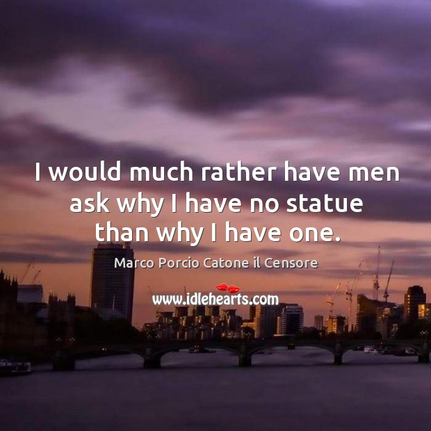 I would much rather have men ask why I have no statue than why I have one. Image