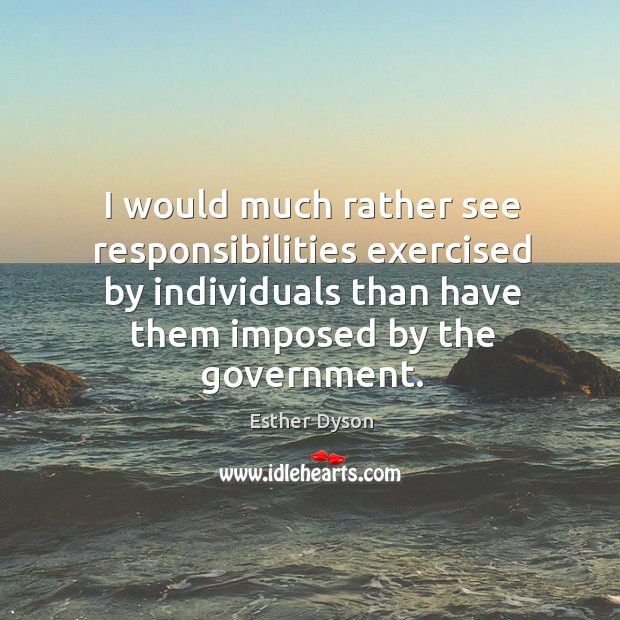I would much rather see responsibilities exercised by individuals than have them imposed by the government. Esther Dyson Picture Quote