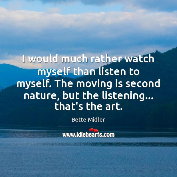 I would much rather watch myself than listen to myself. The moving Image