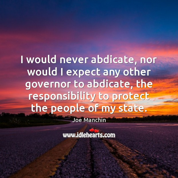 Image, I would never abdicate, nor would I expect any other governor to