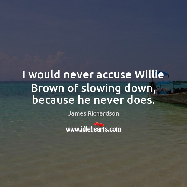 Image, I would never accuse Willie Brown of slowing down, because he never does.