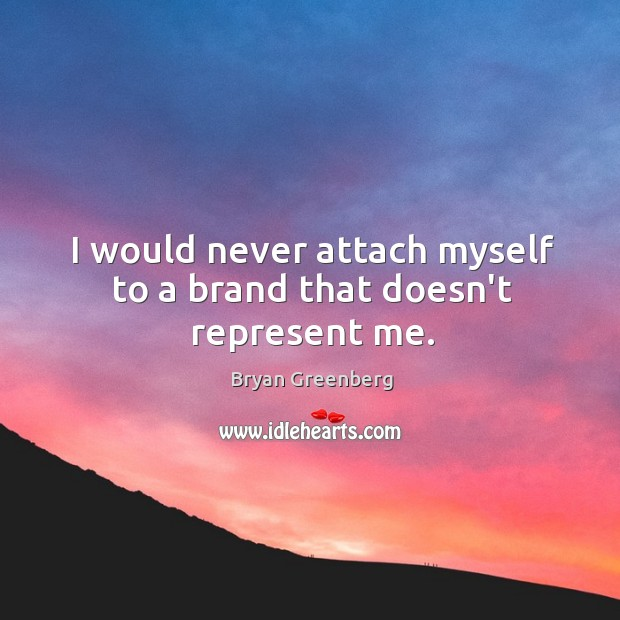 Image, I would never attach myself to a brand that doesn't represent me.