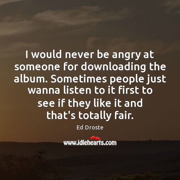 Image, I would never be angry at someone for downloading the album. Sometimes