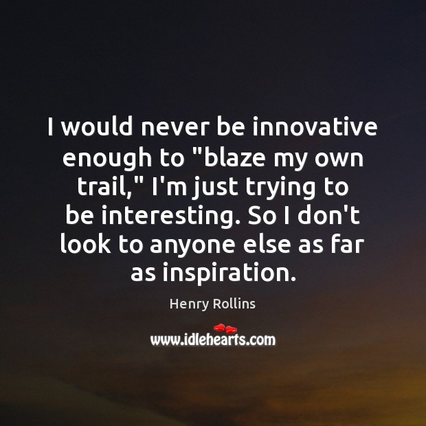 "Image, I would never be innovative enough to ""blaze my own trail,"" I'm"