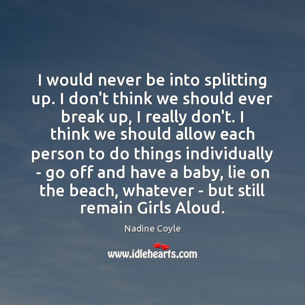 I would never be into splitting up. I don't think we should Break Up Quotes Image