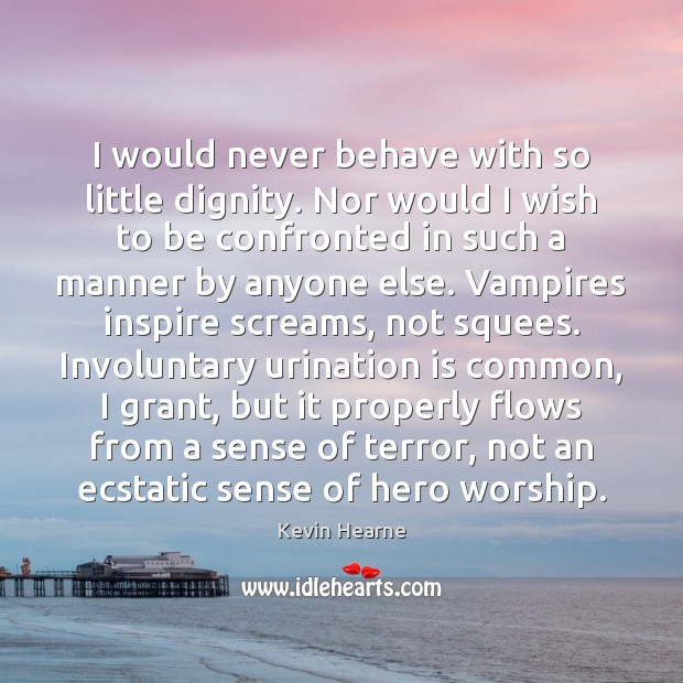 I would never behave with so little dignity. Nor would I wish Kevin Hearne Picture Quote
