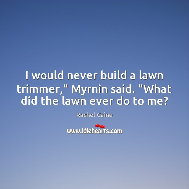 """I would never build a lawn trimmer,"""" Myrnin said. """"What did the lawn ever do to me? Rachel Caine Picture Quote"""