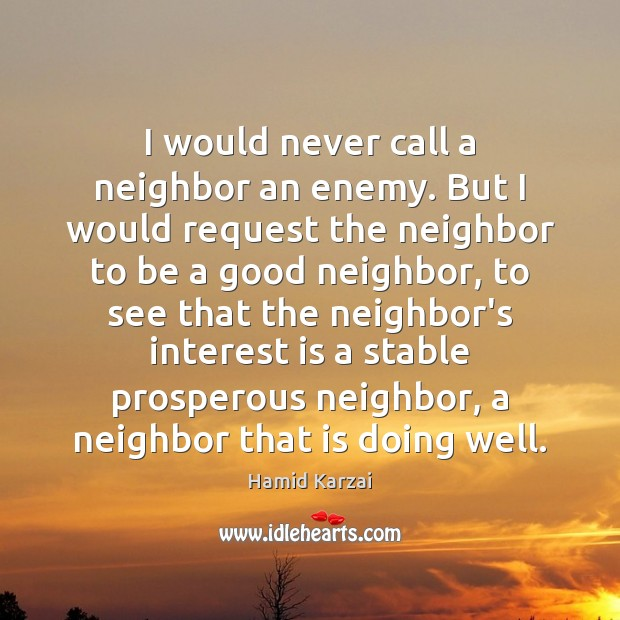I would never call a neighbor an enemy. But I would request Enemy Quotes Image