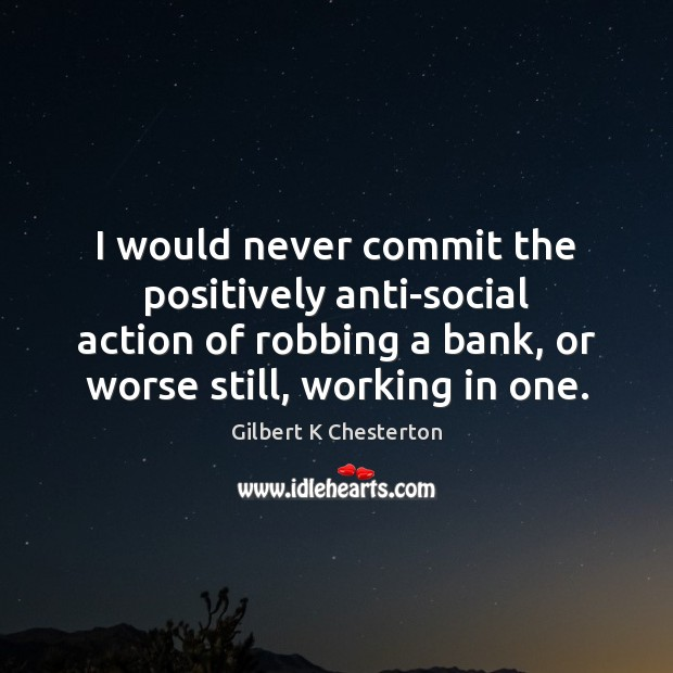 Image, I would never commit the positively anti-social action of robbing a bank,