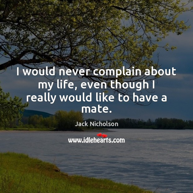I would never complain about my life, even though I really would like to have a mate. Jack Nicholson Picture Quote