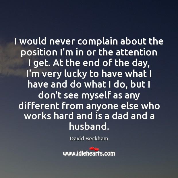 I would never complain about the position I'm in or the attention Complain Quotes Image