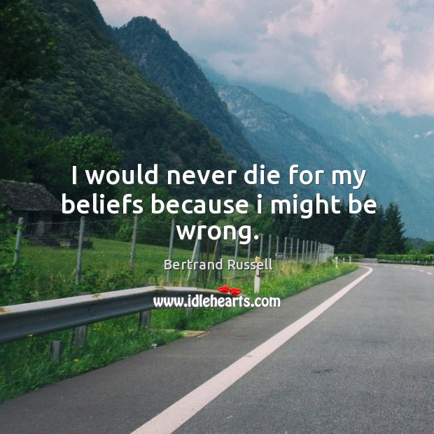I would never die for my beliefs because I might be wrong. Image