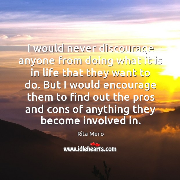I would never discourage anyone from doing what it is in life that they want to do. Image