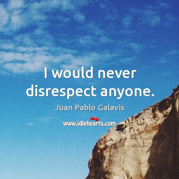 I would never disrespect anyone. Image