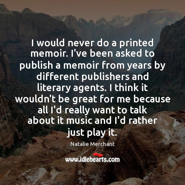 I would never do a printed memoir. I've been asked to publish Natalie Merchant Picture Quote