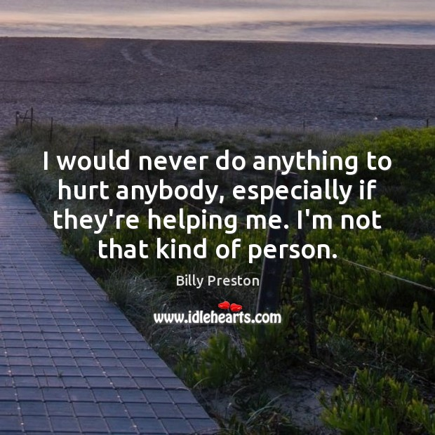 Image, I would never do anything to hurt anybody, especially if they're helping
