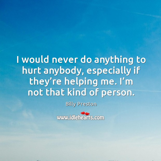 Image, I would never do anything to hurt anybody, especially if they're helping me. I'm not that kind of person.