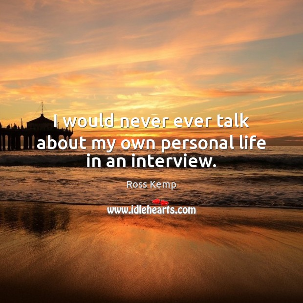 Image, I would never ever talk about my own personal life in an interview.