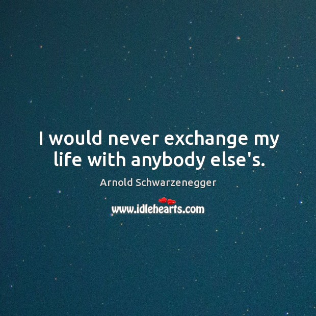 Image, I would never exchange my life with anybody else's.