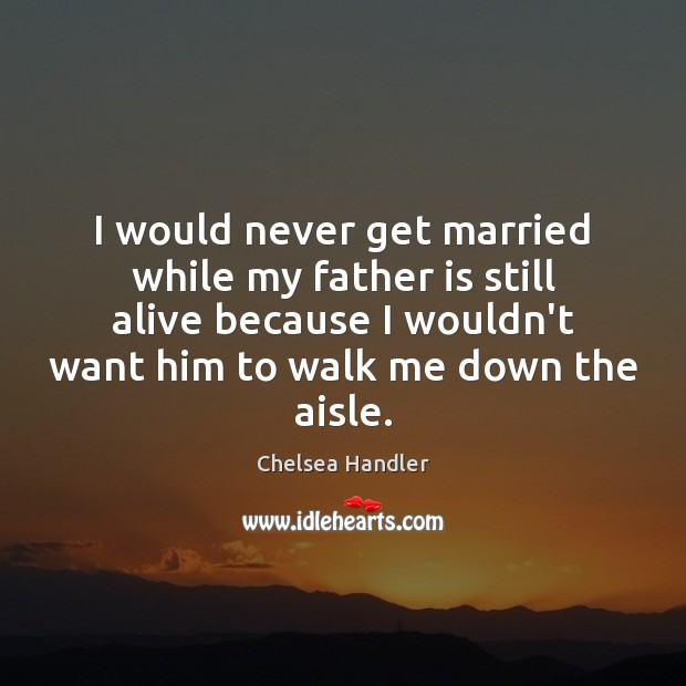 I would never get married while my father is still alive because Father Quotes Image