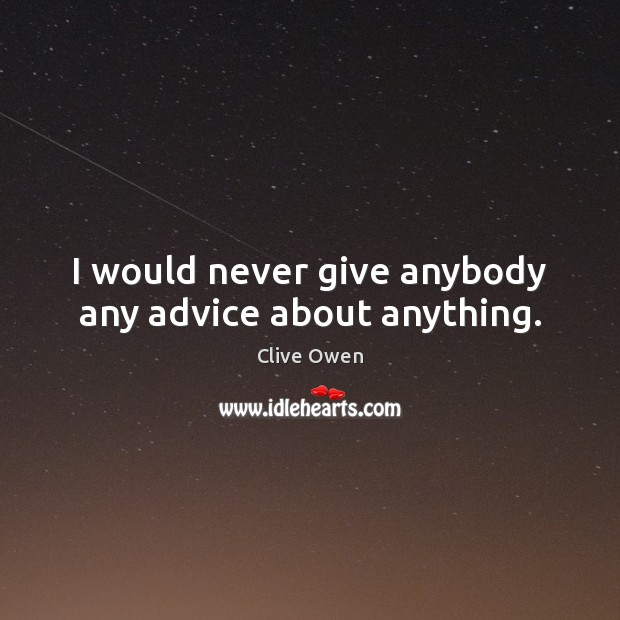 I would never give anybody any advice about anything. Clive Owen Picture Quote