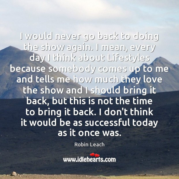 I would never go back to doing the show again. I mean, Robin Leach Picture Quote