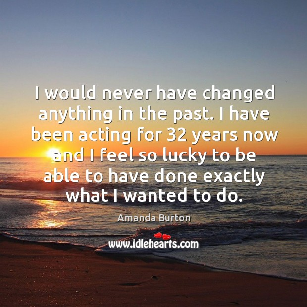 Image, I would never have changed anything in the past. I have been acting for 32 years now and