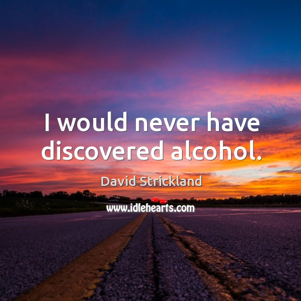 I would never have discovered alcohol. Image
