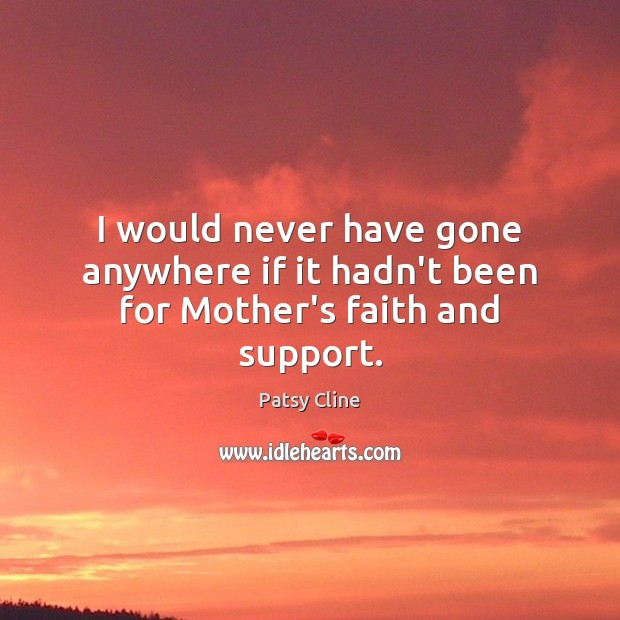 I would never have gone anywhere if it hadn't been for Mother's faith and support. Image