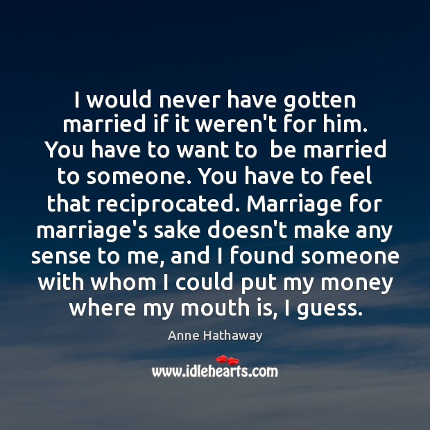 I would never have gotten married if it weren't for him. You Anne Hathaway Picture Quote