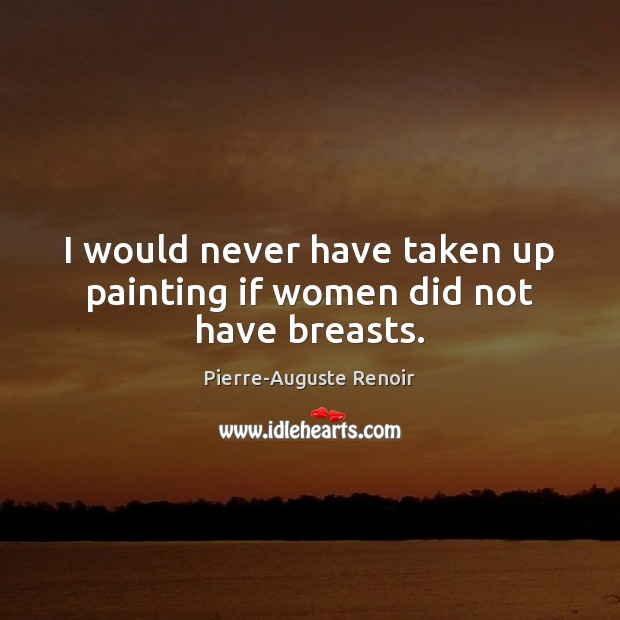 I would never have taken up painting if women did not have breasts. Pierre-Auguste Renoir Picture Quote