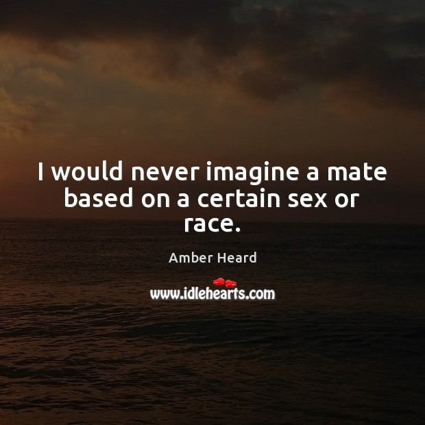 I would never imagine a mate based on a certain sex or race. Image