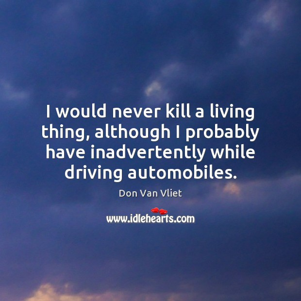 I would never kill a living thing, although I probably have inadvertently Image