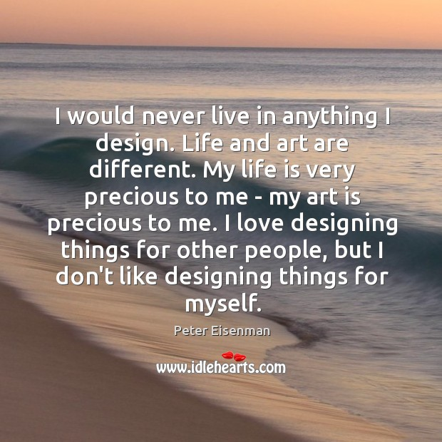 I would never live in anything I design. Life and art are Peter Eisenman Picture Quote