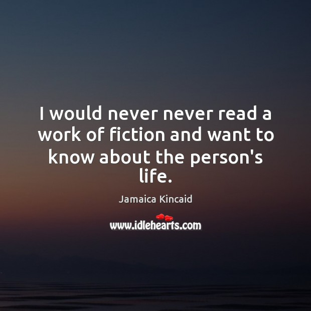 I would never never read a work of fiction and want to know about the person's life. Image