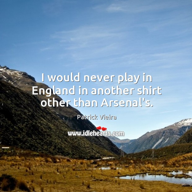 I would never play in England in another shirt other than Arsenal's. Image