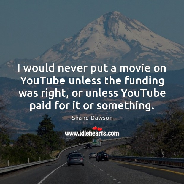 I would never put a movie on YouTube unless the funding was Shane Dawson Picture Quote