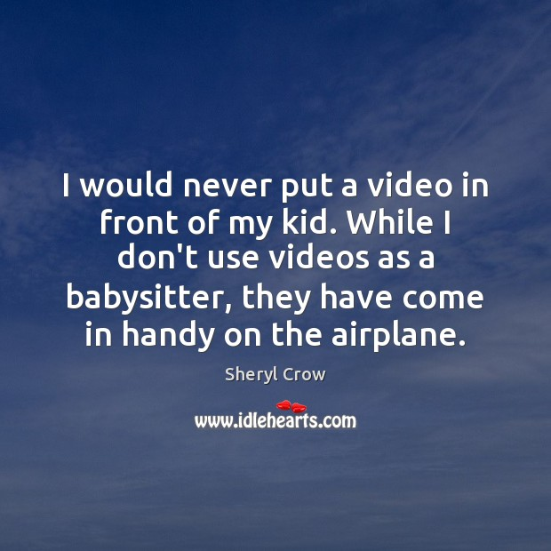 I would never put a video in front of my kid. While Sheryl Crow Picture Quote