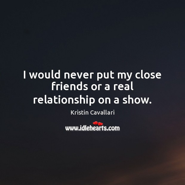 I would never put my close friends or a real relationship on ...