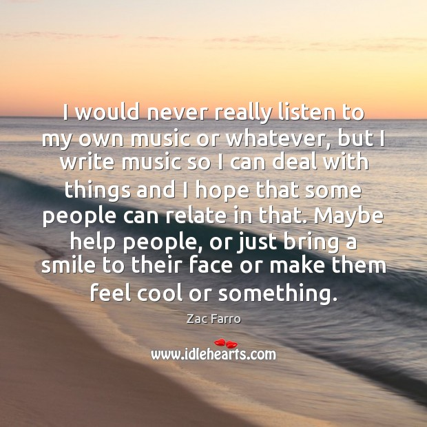 I would never really listen to my own music or whatever, but Cool Quotes Image