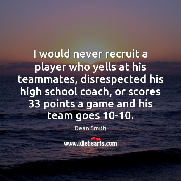 I would never recruit a player who yells at his teammates, disrespected Dean Smith Picture Quote