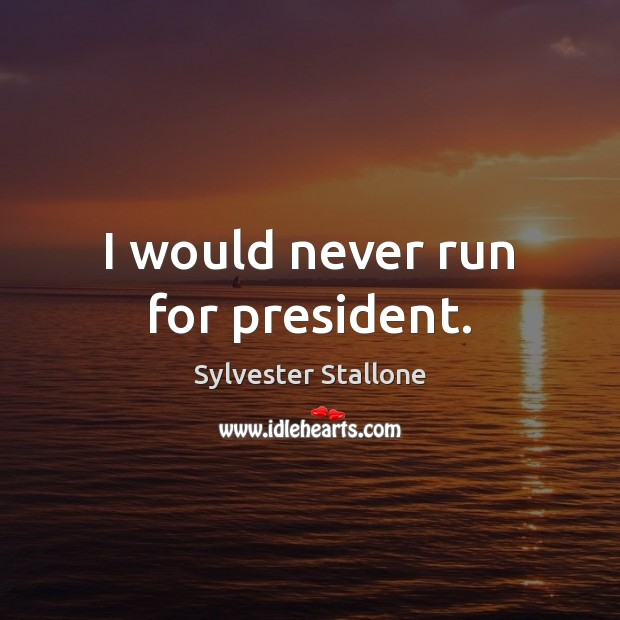 I would never run for president. Sylvester Stallone Picture Quote