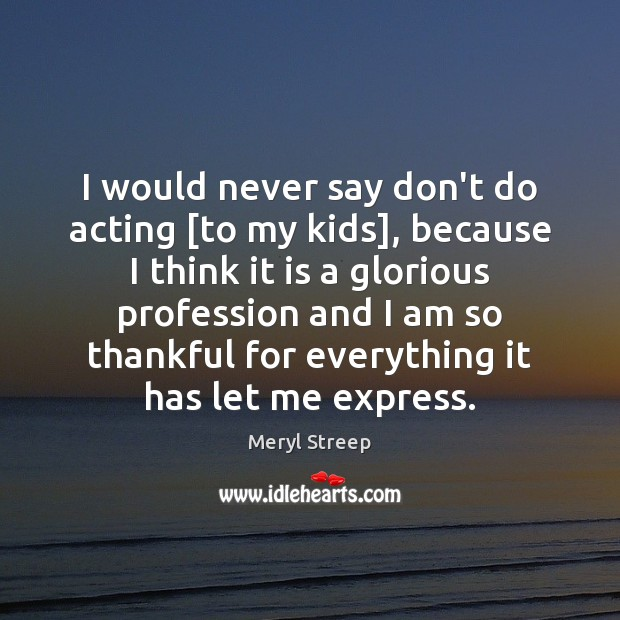 I would never say don't do acting [to my kids], because I Image