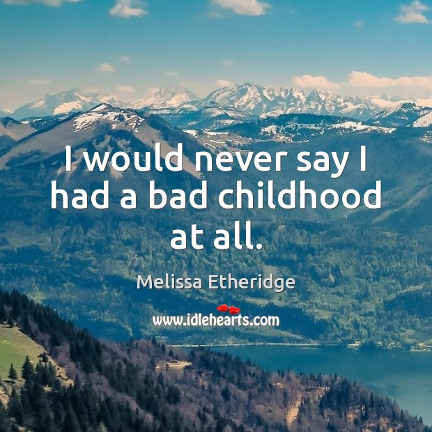 I would never say I had a bad childhood at all. Melissa Etheridge Picture Quote
