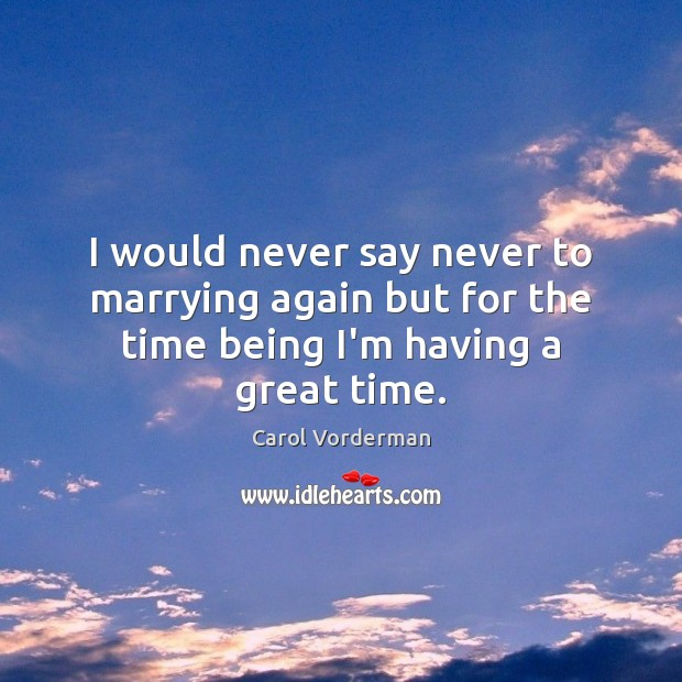 I would never say never to marrying again but for the time being I'm having a great time. Carol Vorderman Picture Quote