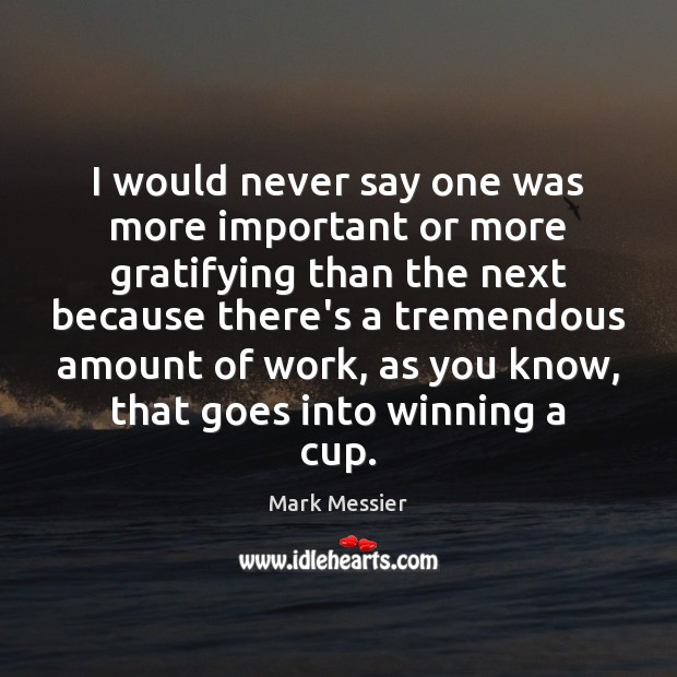I would never say one was more important or more gratifying than Mark Messier Picture Quote