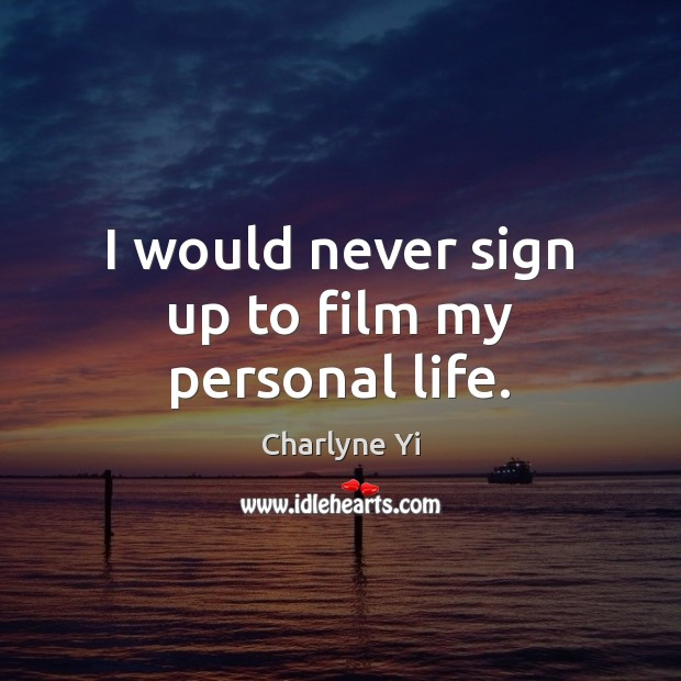 I would never sign up to film my personal life. Charlyne Yi Picture Quote