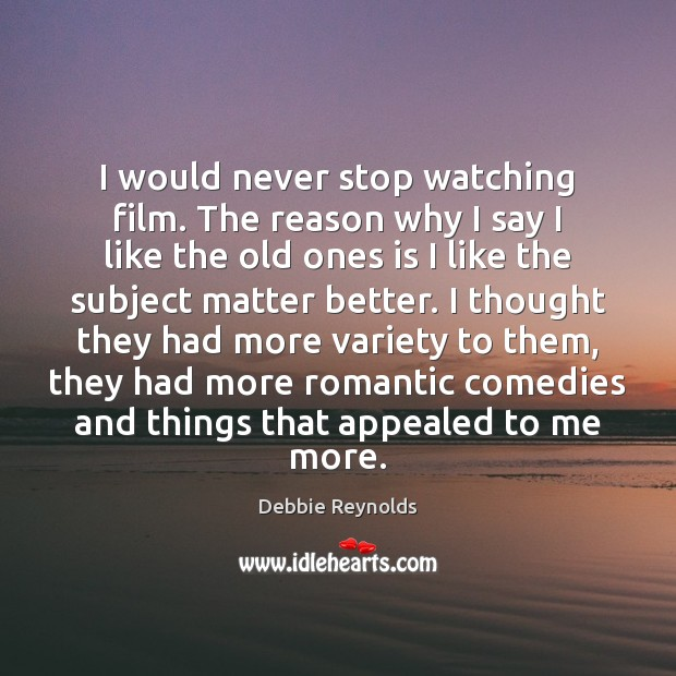 I would never stop watching film. The reason why I say I Image