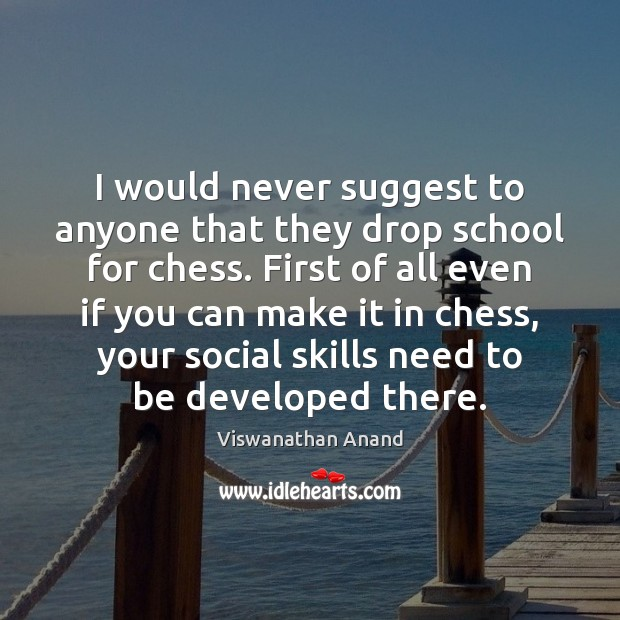 I would never suggest to anyone that they drop school for chess. Image