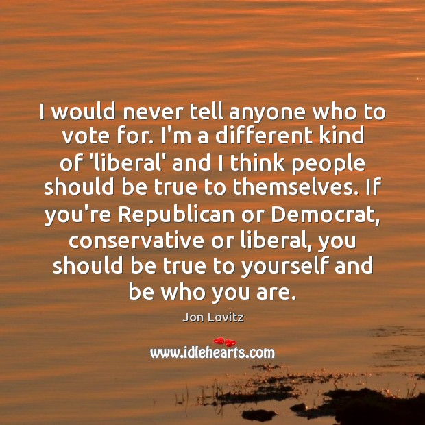 I would never tell anyone who to vote for. I'm a different Jon Lovitz Picture Quote